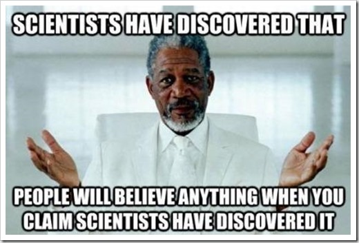 Scientists have discovered that people will believe anything when you claim scientists have discovered it